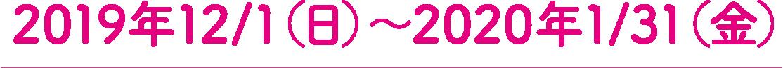 2019年12月1日(日)〜2020年1月31日(金)